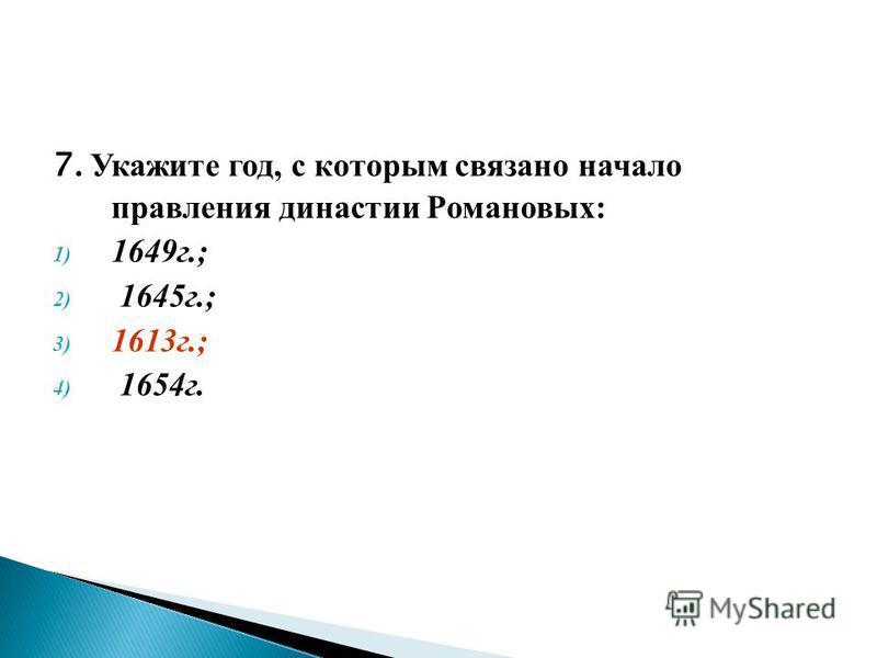 7. Укажите год, с которым связано начало правления династии Романовых: 1) 1649 г.; 2) 1645 г.; 3) 1613 г.; 4) 1654 г.
