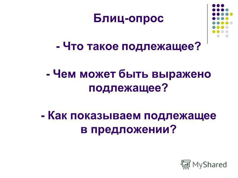 Блиц-опрос - Что такое подлежащее? - Чем может быть выражено подлежащее? - Как показываем подлежащее в предложении?