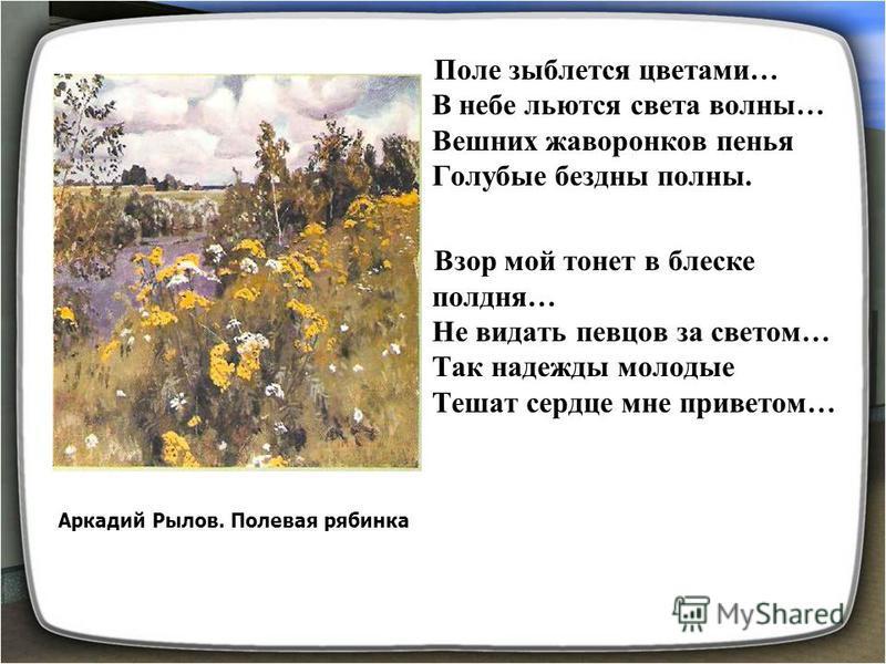 Поле зыблется цветами… В небе льются света волны… Вешних жаворонков пенья Голубые бездны полны. Взор мой тонет в блеске полдня… Не видать певцов за светом… Так надежды молодые Тешат сердце мне приветом… Аркадий Рылов. Полевая рябинка