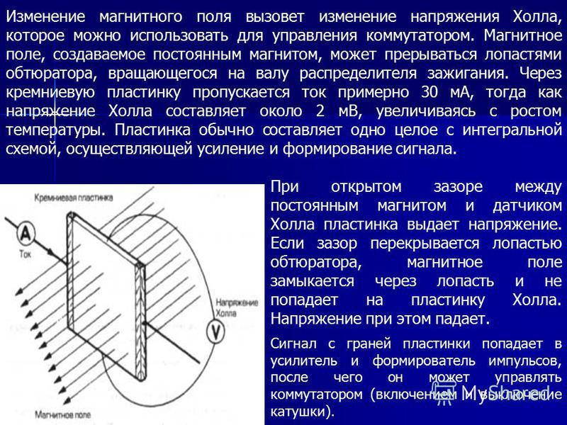 Изменение магнитного поля вызовет изменение напряжения Холла, которое можно использовать для управления коммутатором. Магнитное поле, создаваемое постоянным магнитом, может прерываться лопастями обтюратора, вращающегося на валу распределителя зажиган