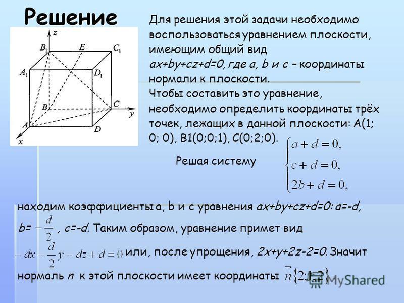 Решение Для решения этой задачи необходимо воспользоваться уравнением плоскости, имеющим общий вид ах+by+cz+d=0, где a, b и c – координаты нормали к плоскости. Чтобы составить это уравнение, необходимо определить координаты трёх точек, лежащих в данн
