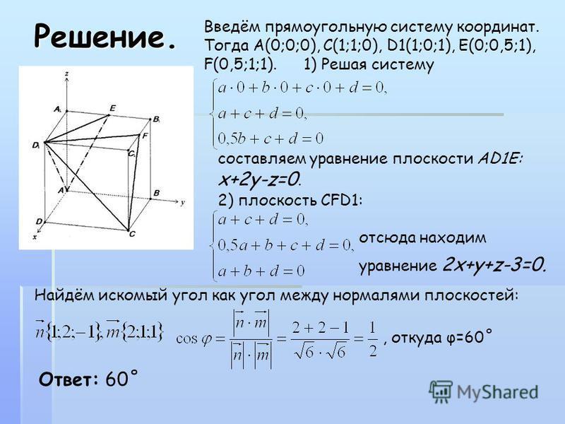 Решение. Введём прямоугольную систему координат. Тогда А(0;0;0), С(1;1;0), D1(1;0;1), E(0;0,5;1), F(0,5;1;1). 1) Решая систему составляем уравнение плоскости АD1E: x+2y-z=0. 2) плоскость CFD1: отсюда находим уравнение 2x+y+z-3=0. Найдём искомый угол