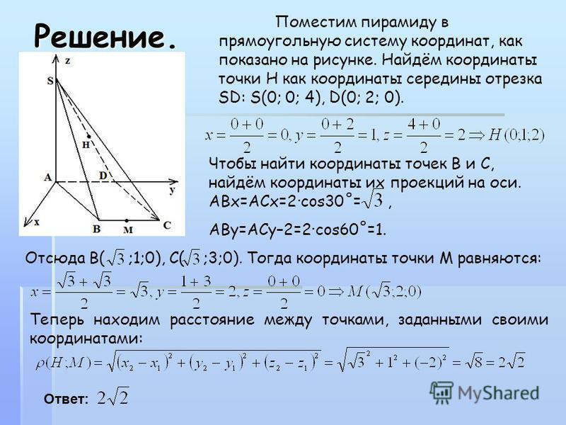 Решение. Поместим пирамиду в прямоугольную систему координат, как показано на рисунке. Найдём координаты точки Н как координаты середины отрезка SD: S(0; 0; 4), D(0; 2; 0). Чтобы найти координаты точек В и С, найдём координаты их проекций на оси. АВх