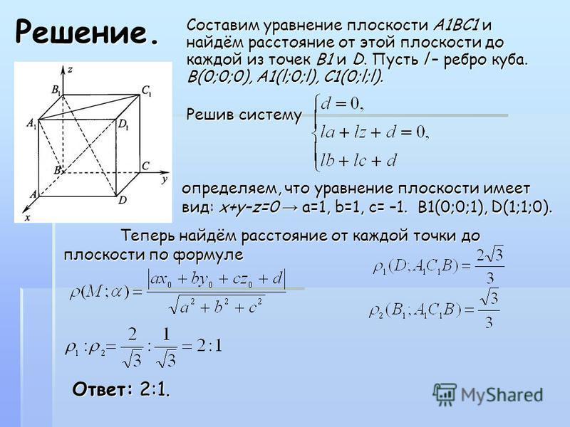 Решение. Составим уравнение плоскости А1BC1 и найдём расстояние от этой плоскости до каждой из точек B1 и D. Пусть l – ребро куба. В(0;0;0), А1(l;0;l), С1(0;l;l). Решив систему определяем, что уравнение плоскости имеет вид: x+y–z=0 а=1, b=1, c= –1. B