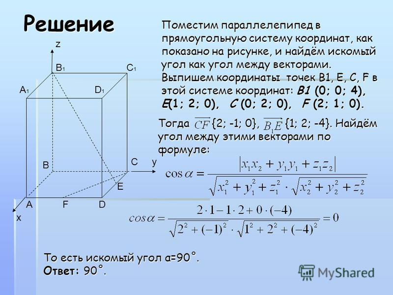 Решение х С у А F D E B z B 1 C 1 A 1 D 1 Поместим параллелепипед в прямоугольную систему координат, как показано на рисунке, и найдём искомый угол как угол между векторами. Выпишем координаты точек B1, E, C, F в этой системе координат:B1 (0; 0; 4),
