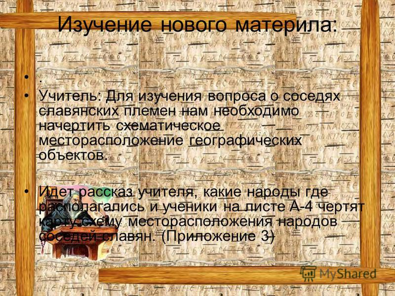 Изучение нового материла:. Учитель: Для изучения вопроса о соседях славянских племен нам необходимо начертить схематическое месторасположение географических объектов. Идет рассказ учителя, какие народы где располагались и ученики на листе А-4 чертят