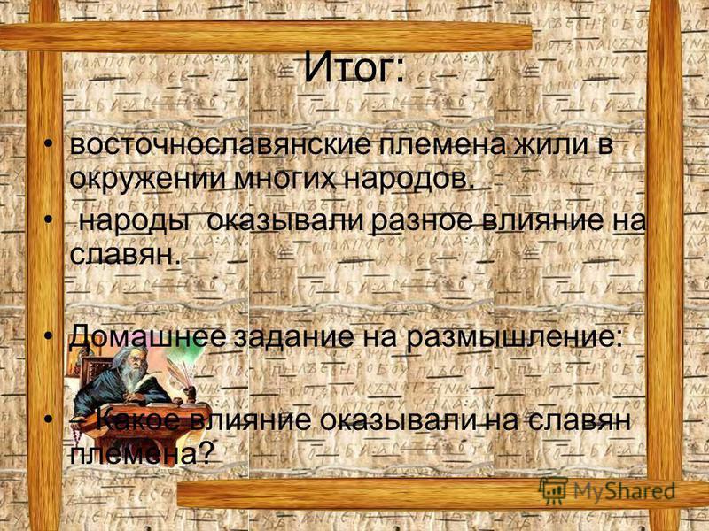 Итог: восточнославянские племена жили в окружении многих народов. народы оказывали разное влияние на славян. Домашнее задание на размышление: – Какое влияние оказывали на славян племена?