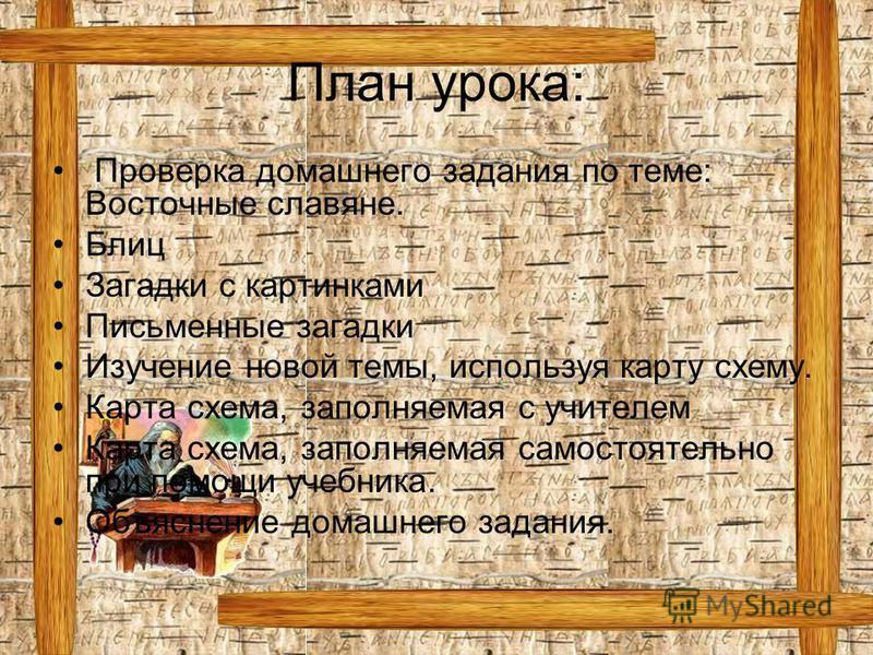План урока: Проверка домашнего задания по теме: Восточные славяне. Блиц Загадки с картинками Письменные загадки Изучение новой темы, используя карту схему. Карта схема, заполняемая с учителем Карта схема, заполняемая самостоятельно при помощи учебник