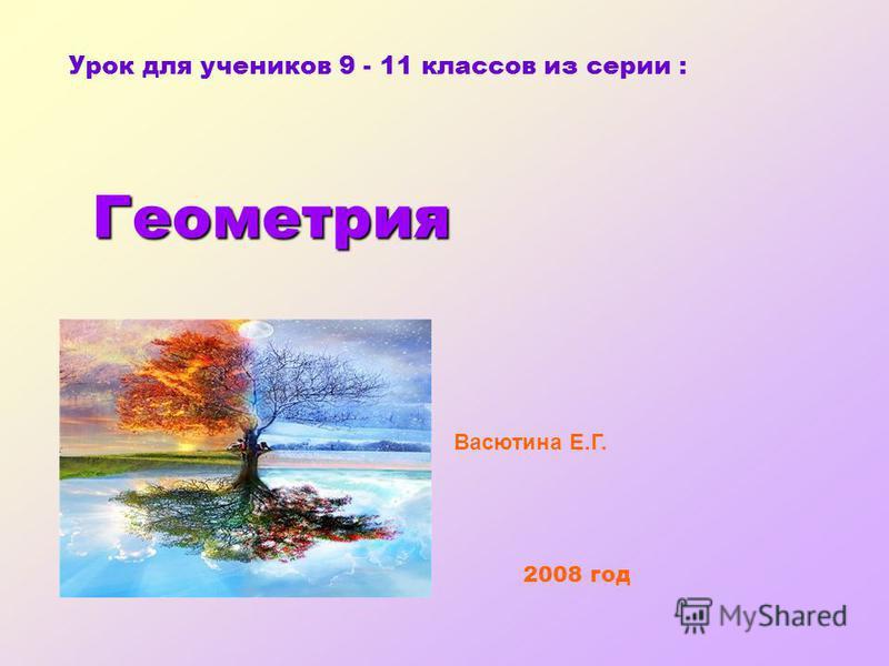 Урок для учеников 9 - 11 классов из серии : Геометрия Геометрия 2008 год Васютина Е.Г.