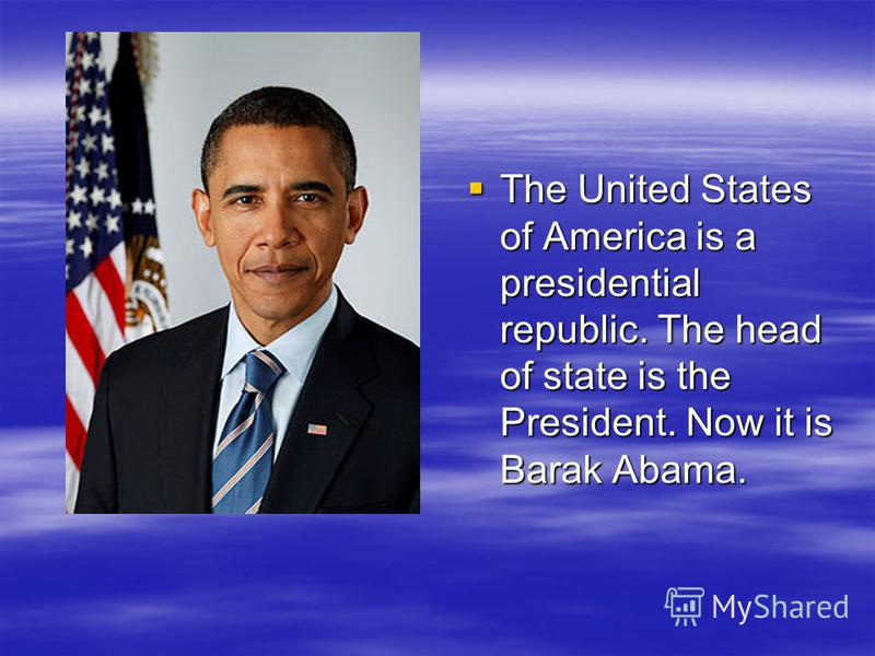 The United States of America is a presidential republic. The head of state is the President. Now it is Barak Abama. The United States of America is a presidential republic. The head of state is the President. Now it is Barak Abama.