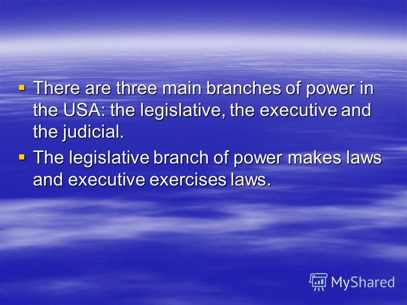 There are three main branches of power in the USA: the legislative, the executive and the judicial. There are three main branches of power in the USA: the legislative, the executive and the judicial. The legislative branch of power makes laws and exe