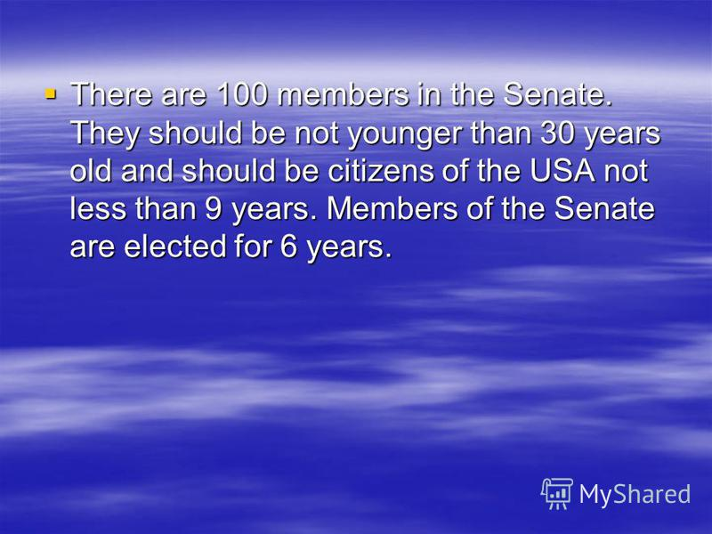 There are 100 members in the Senate. They should be not younger than 30 years old and should be citizens of the USA not less than 9 years. Members of the Senate are elected for 6 years. There are 100 members in the Senate. They should be not younger