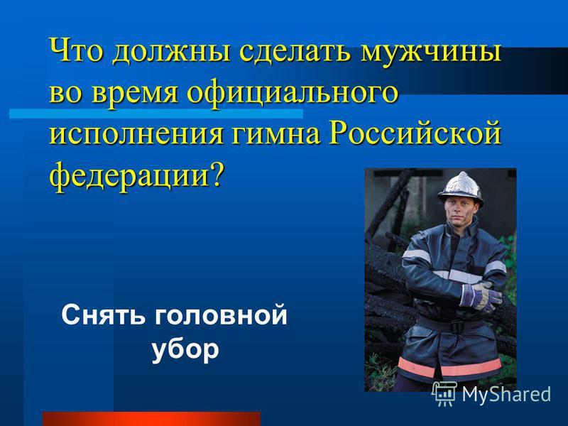 Что должны сделать мужчины во время официального исполнения гимна Российской федерации? Снять головной убор
