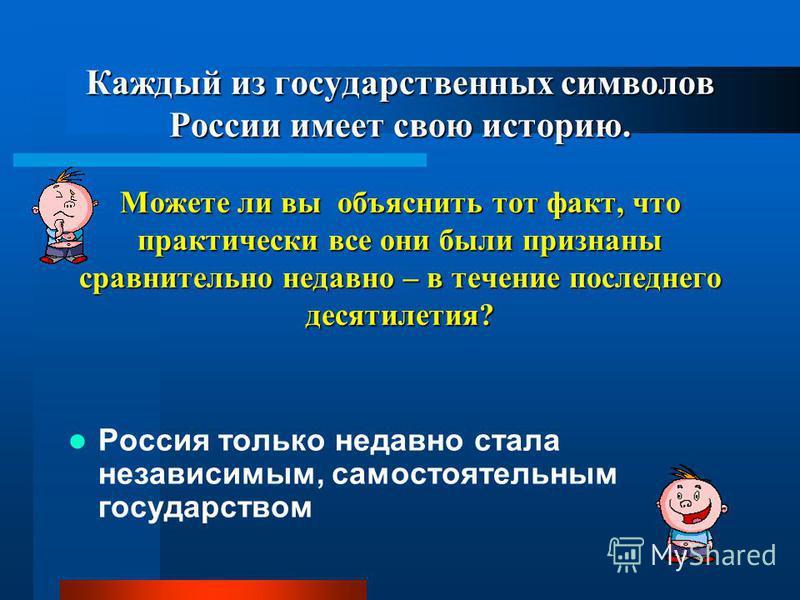 Каждый из государственных символов России имеет свою историю. Можете ли вы объяснить тот факт, что практически все они были признаны сравнительно недавно – в течение последнего десятилетия? Россия только недавно стала независимым, самостоятельным гос