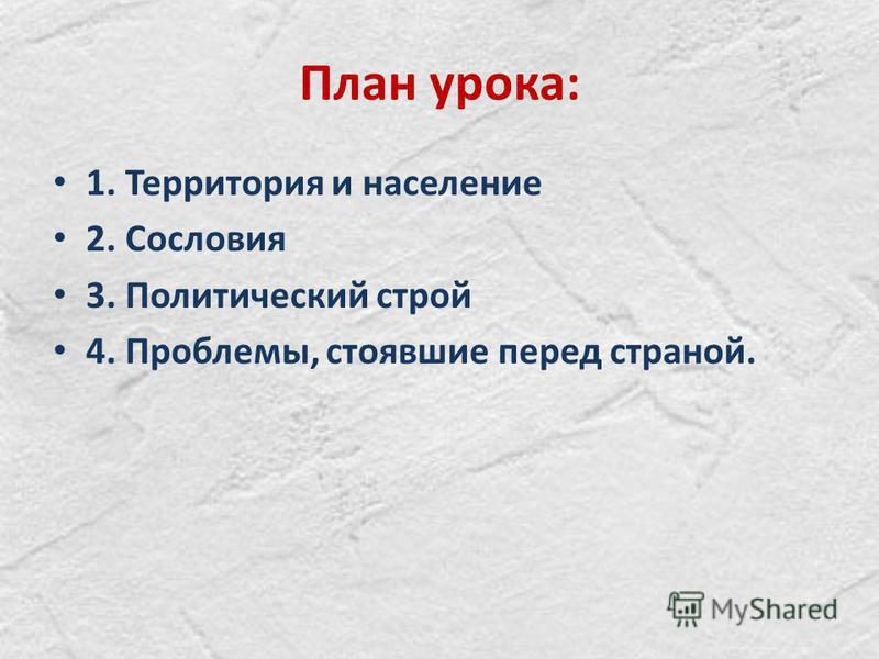 План урока: 1. Территория и население 2. Сословия 3. Политический строй 4. Проблемы, стоявшие перед страной.