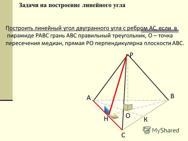 Построить линейный угол двугранного угла с ребром АС, если в пирамиде РАВС грань АВС правильный треугольник, О – точка пересечения медиан, прямая РО перпендикулярна плоскости АВС. А В С К Н О Р Задачи на построение линейного угла