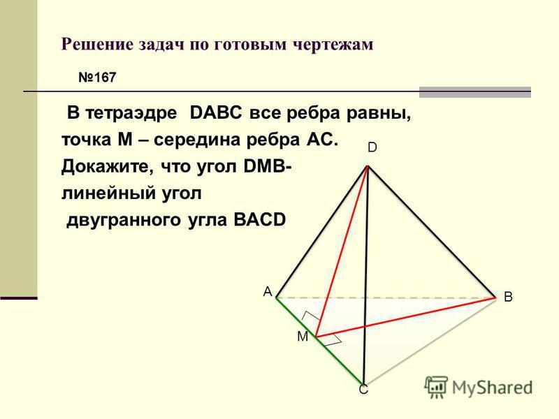 В тетраэдре DABC все ребра равны, точка М – середина ребра АС. Докажите, что угол DMB- линейный угол двугранного угла BACD D A C B M 167