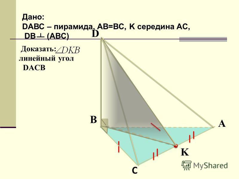 Доказать: линейный угол DACB А В С D K Дано: DАВС – пирамида, AB=BC, K середина AC, DB (ABC)