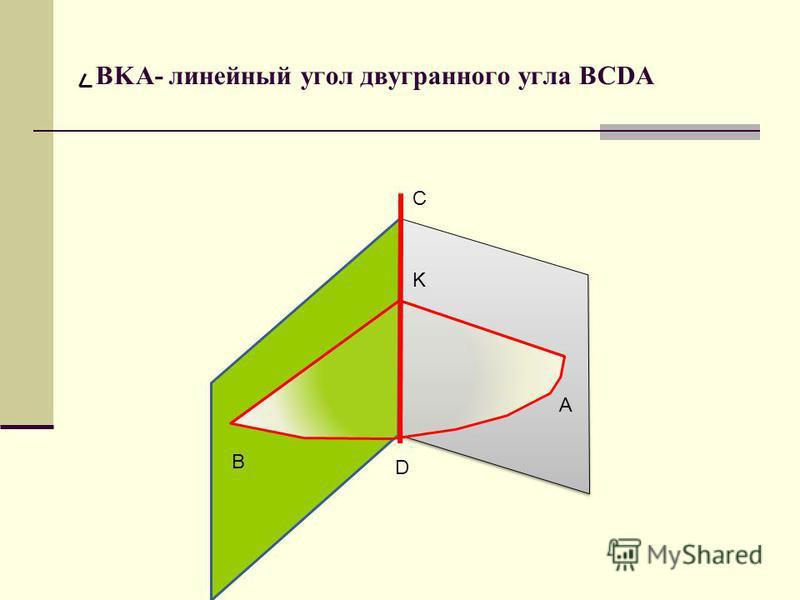BKA- линейный угол двугранного угла BCDA В А D C K