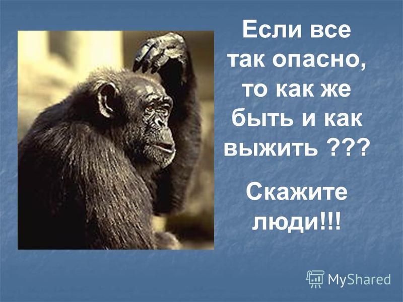 Если все так опасно, то как же быть и как выжить ??? Скажите люди!!!
