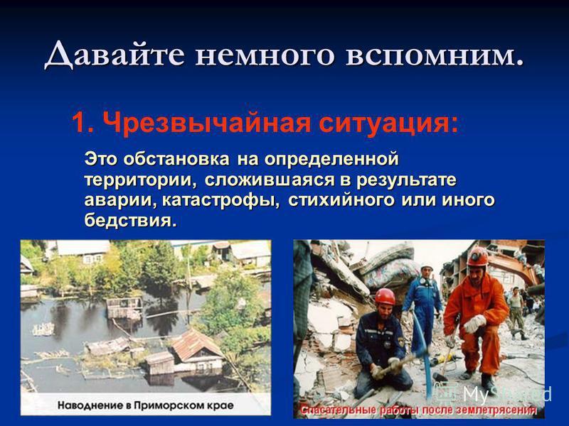 Давайте немного вспомним. 1. Чрезвычайная ситуация: Это обстановка на определенной территории, сложившаяся в результате аварии, катастрофы, стихийного или иного бедствия.