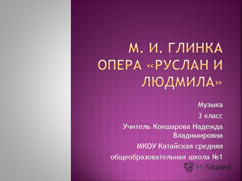 Музыка 3 класс Учитель Кокшарова Надежда Владимировна МКОУ Катайская средняя общеобразовательная школа 1
