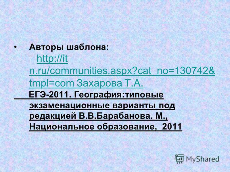 Авторы шаблона: http://it n.ru/communities.aspx?cat_no=130742& tmpl=com Захарова Т.А.http://it n.ru/communities.aspx?cat_no=130742& tmpl=com Захарова Т.А. ЕГЭ-2011. География:типовые экзаменационные варианты под редакцией В.В.Барабанова. М., Национал