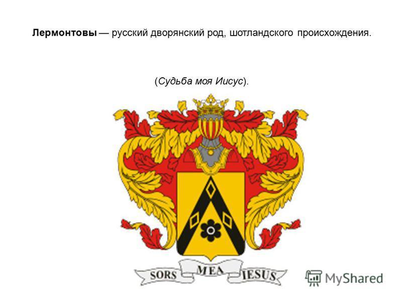 Лермонтовы русский дворянский род, шотландского происхождения. (Судьба моя Иисус).