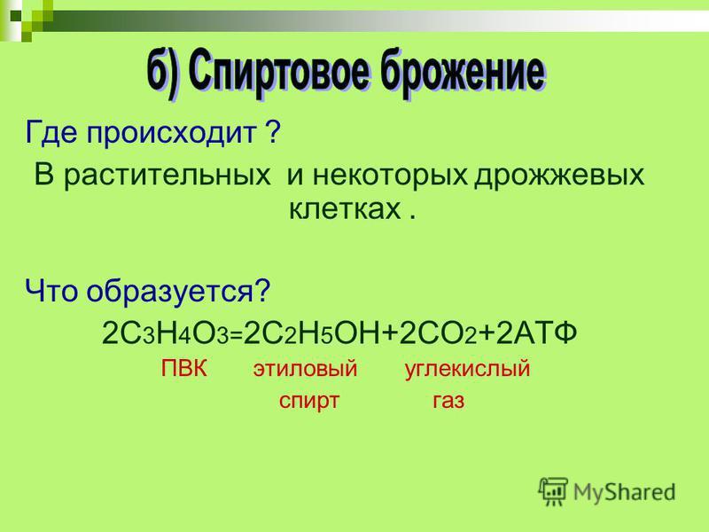 Где происходит ? В растительных и некоторых дрожжевых клетках. Что образуется? 2С 3 Н 4 О 3= 2С 2 Н 5 ОН+2СО 2 +2АТФ ПВК этиловый углекислый спирт газ