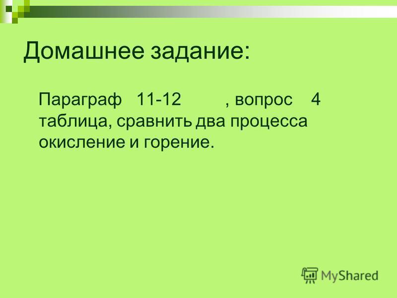 Домашнее задание: Параграф 11-12, вопрос 4 таблица, сравнить два процесса окисление и горение.