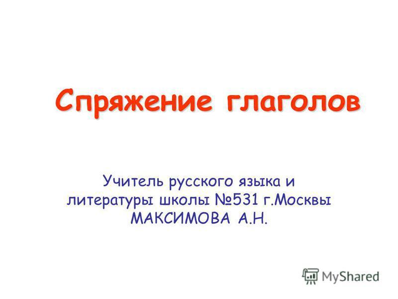 Спряжение глаголов Учитель русского языка и литературы школы 531 г.Москвы МАКСИМОВА А.Н.
