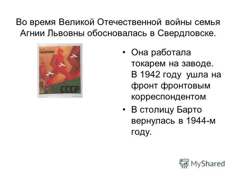 Во время Великой Отечественной войны семья Агнии Львовны обосновалась в Свердловске. Она работала токарем на заводе. В 1942 году ушла на фронт фронтовым корреспондентом.. В столицу Барто вернулась в 1944-м году.