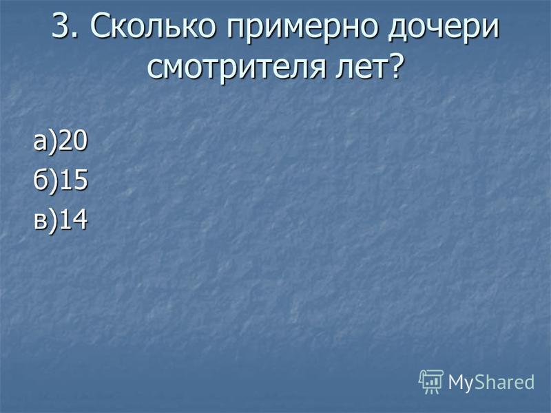 3. Сколько примерно дочери смотрителя лет? а)20 б)15 в)14