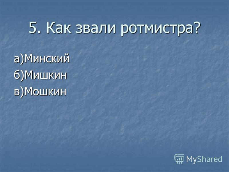 5. Как звали ротмистра? а)Минскийб)Мишкинв)Мошкин
