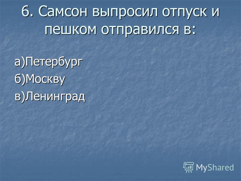6. Самсон выпросил отпуск и пешком отправился в: а)Петербургб)Москвув)Ленинград