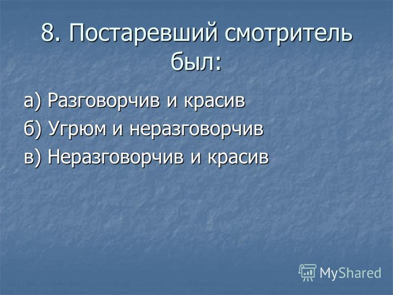 8. Постаревший смотритель был: а) Разговорчив и красив б) Угрюм и неразговорчив в) Неразговорчив и красив