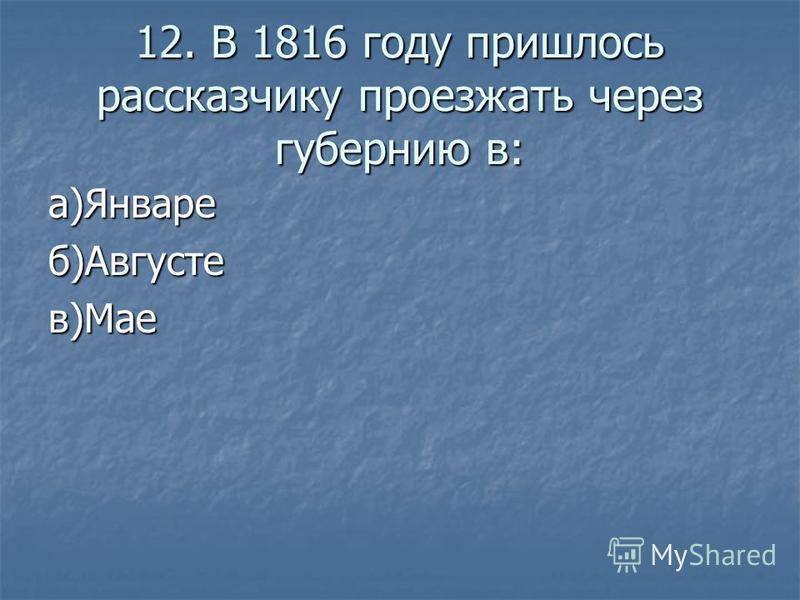 12. В 1816 году пришлось рассказчику проезжать через губернию в: а)Январеб)Августев)Мае