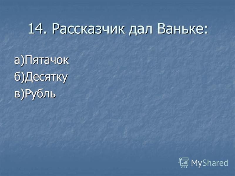 14. Рассказчик дал Ваньке: а)Пятачокб)Десяткув)Рубль