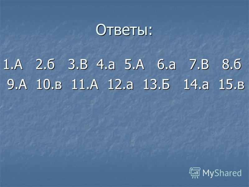 Ответы: 1. А 2. б 3. В 4. а 5. А 6. а 7. В 8. б 9. А 10. в 11. А 12. а 13. Б 14. а 15. в 9. А 10. в 11. А 12. а 13. Б 14. а 15.в