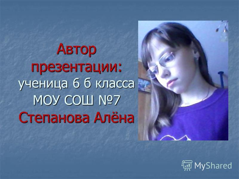 Автор презентации: ученица 6 б класса МОУ СОШ 7 Степанова Алёна