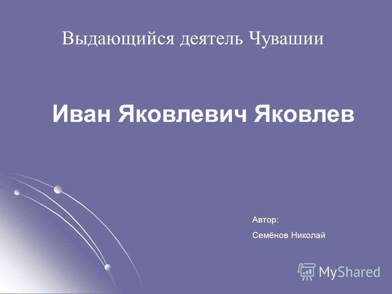Выдающийся деятель Чувашии Иван Яковлевич Яковлев Автор: Семёнов Николай