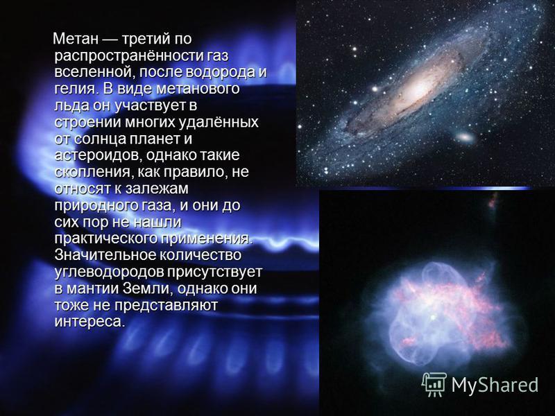 Метан третий по распространённости газ вселенной, после водорода и гелия. В виде метанового льда он участвует в строении многих удалённых от солнца планет и астероидов, однако такие скопления, как правило, не относят к залежам природного газа, и они