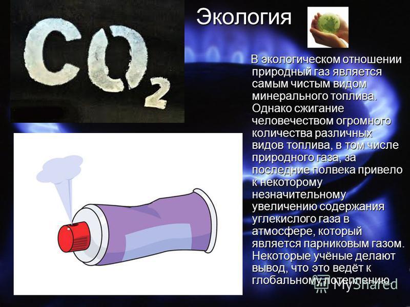 Экология Экология В экологическом отношении природный газ является самым чистым видом минерального топлива. Однако сжигание человечеством огромного количества различных видов топлива, в том числе природного газа, за последние полвека привело к некото