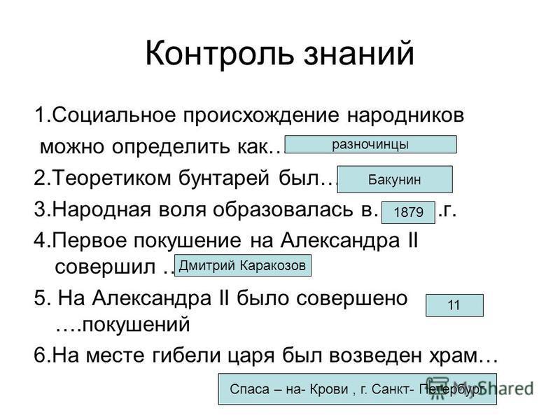 Контроль знаний 1. Социальное происхождение народников можно определить как… 2. Теоретиком бунтарей был… 3. Народная воля образовалась в……….г. 4. Первое покушение на Александра II совершил … 5. На Александра II было совершено ….покушений 6. На месте