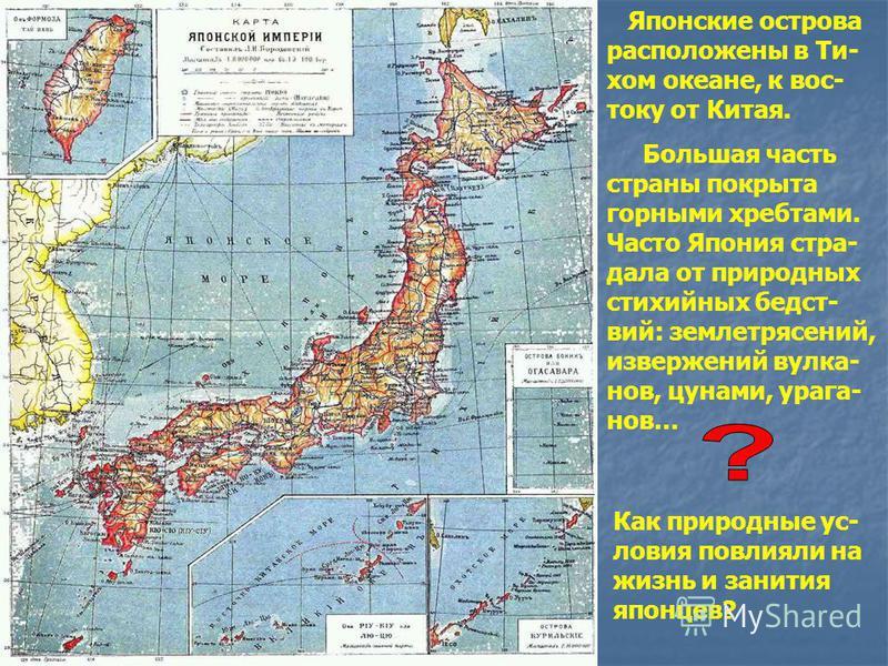 Японские острова расположены в Ти- хом океане, к вос- току от Китая. Большая часть страны покрыта горными хребтами. Часто Япония страдала от природных стихийных бедствий: землетрясений, извержений вулканов, цунами, ураганов… Как природные условия пов