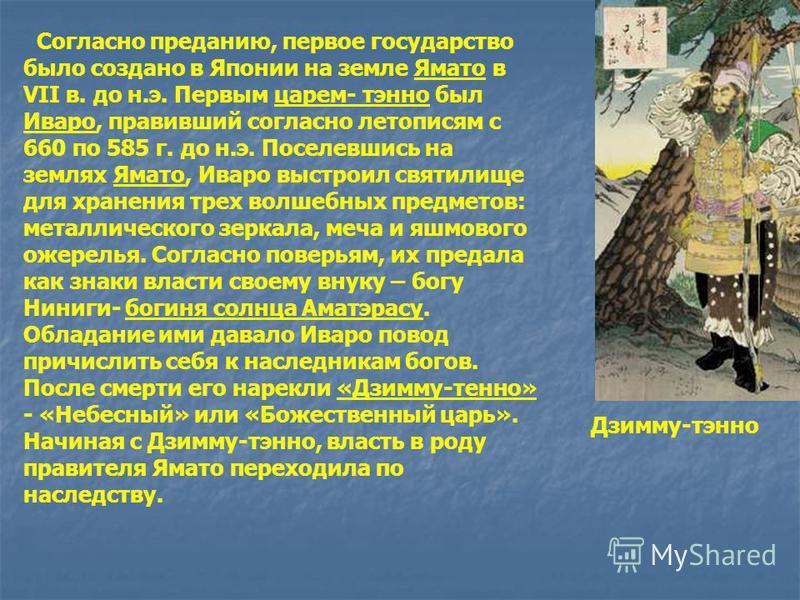 Согласно преданию, первое государство было создано в Японии на земле Ямато в VII в. до н.э. Первым царем- тэнно был Иваро, правивший согласно летописям с 660 по 585 г. до н.э. Поселевшись на землях Ямато, Иваро выстроил святилище для хранения трех во