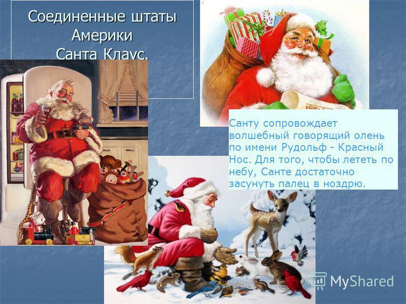 Соединенные штаты Америки Санта Клаус. Санту сопровождает волшебный говорящий олень по имени Рудольф - Красный Нос. Для того, чтобы лететь по небу, Санте достаточно засунуть палец в ноздрю.