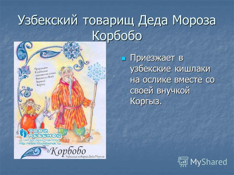 Узбекский товарищ Деда Мороза Корбобо Приезжает в узбекские кишлаки на ослике вместе со своей внучкой Коргыз. Приезжает в узбекские кишлаки на ослике вместе со своей внучкой Коргыз.