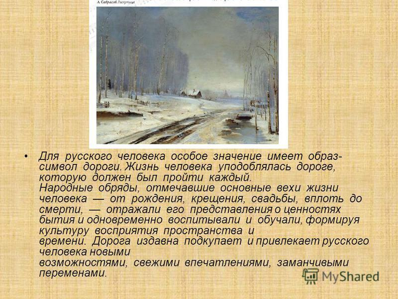 Для русского человека особое значение имеет образ- символ дороги. Жизнь человека уподоблялась дороге, которую должен был пройти каждый. Народные обряды, отмечавшие основные вехи жизни человека от рождения, крещения, свадьбы, вплоть до смерти, отражал