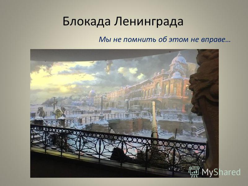 Блокада Ленинграда Мы не помнить об этом не вправе…